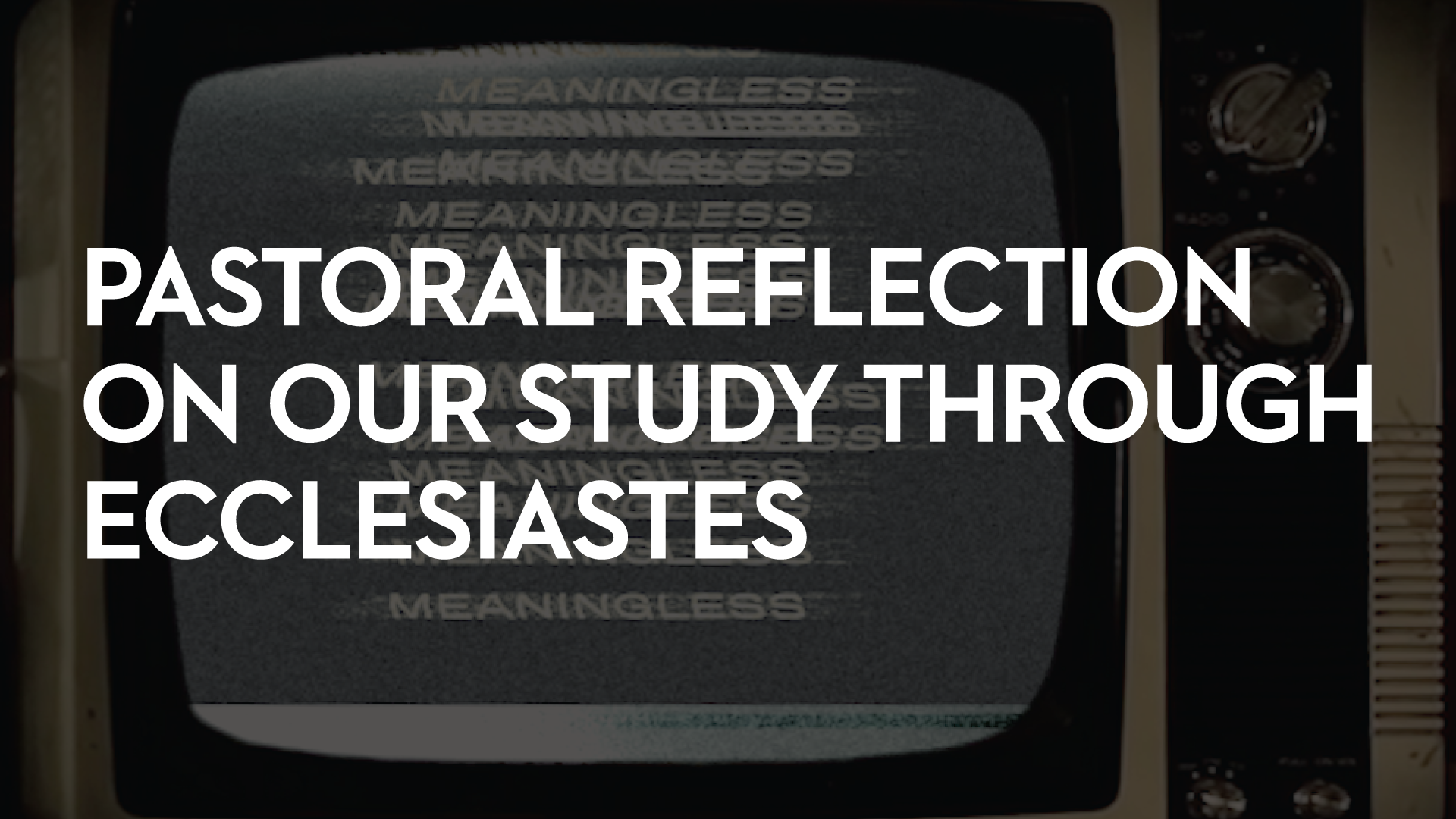 Pastoral Reflections On Our Study Through Ecclesiastes    August 7th, 2018