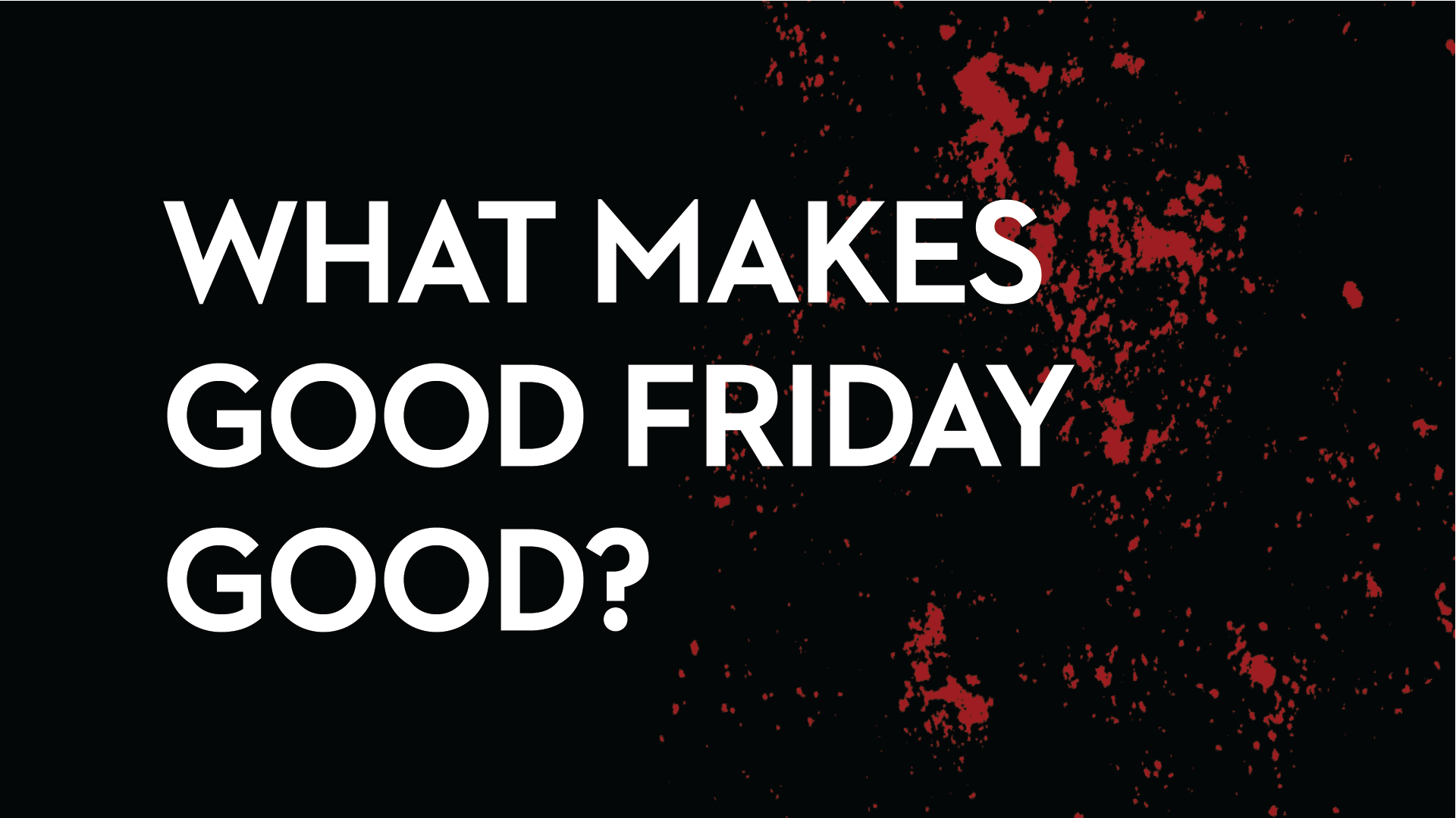 What Makes Good Friday Good?    April 16th, 2019