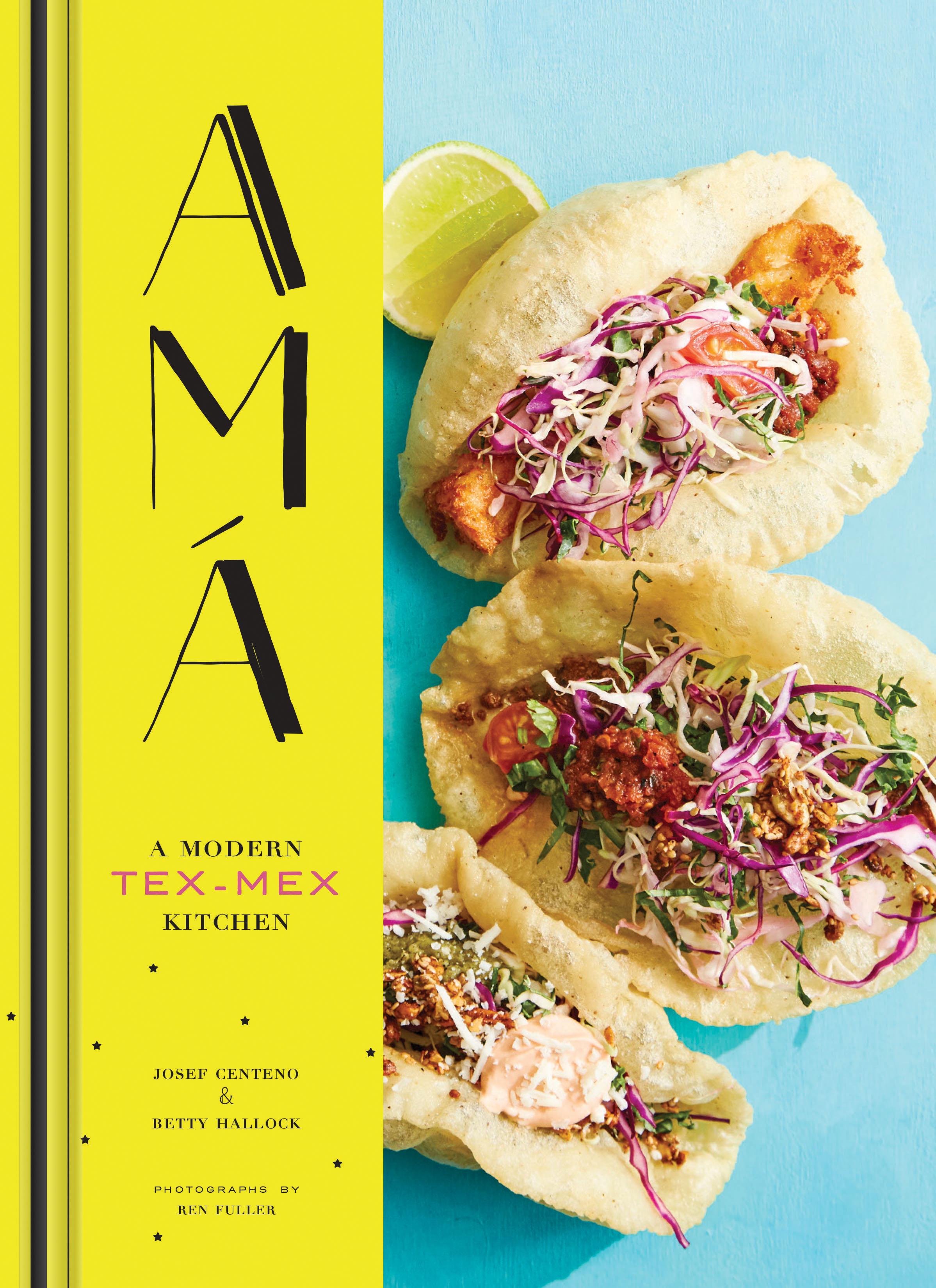 New cookbook! Amá: A Modern Tex-Mex Kitchen by Josef Centeno & Betty Hallock