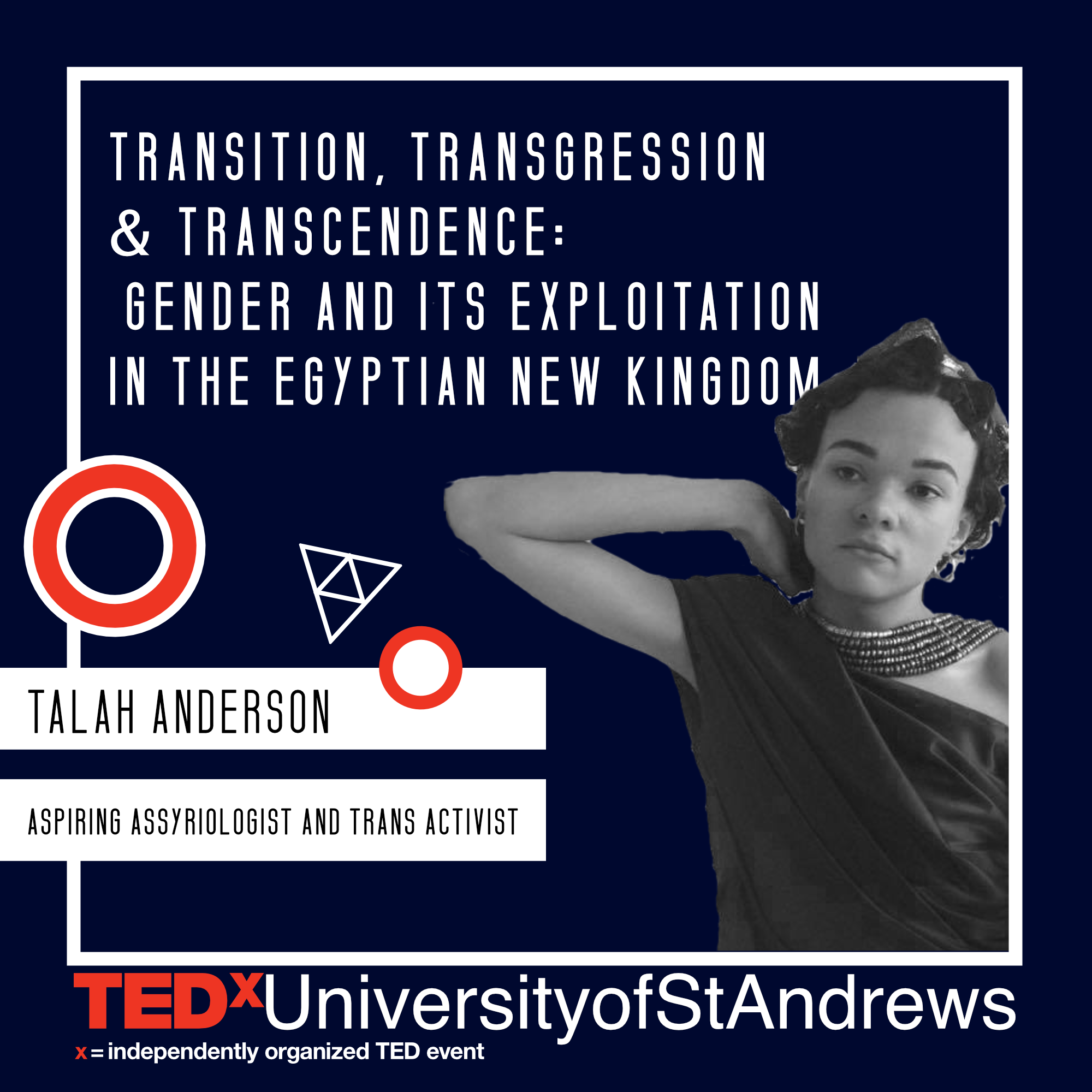 TALAH ANDERSON   Talah Anderson is a joint Biblical Studies and Medieaval History student with a strong passion for trans rights. She's been heavily involved with Saints LGBT+, acting as Gender and Sexualities Officer, which included organising the University's first Transgender Awareness Week festival. Talah also extended her work spotlighting issues relevant to trans and gender non-conforming people to the arts in St Andrews, directing both the performance piece 'The Joan of Arc Experience' and 'Salome' by Oscar Wilde, addressing various (trans)gender issues within. Breaking outside of St Andrews, Talah recently walked Charles Jeffrey's show, LOVERBOY, at London Fashion Week – a show expressing fashion strictly without any qualifications.   Talah is particularly fascinated by the ancient Near East, and aspires to continue to study the region at postgraduate level. Her talk will address the royal iconographies of Pharaohs Hatshepsut and Akhenaten, and the blurring of binary gender categories therein.