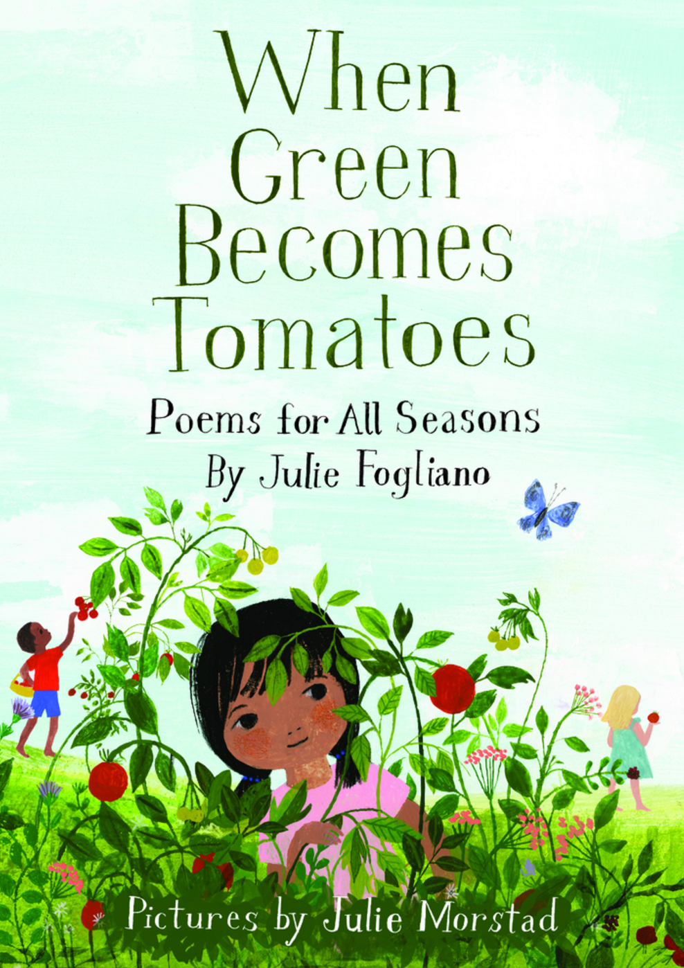 When Green Becomes Tomatoes , by Julie Fogliano; illustrated by Julie Morstad