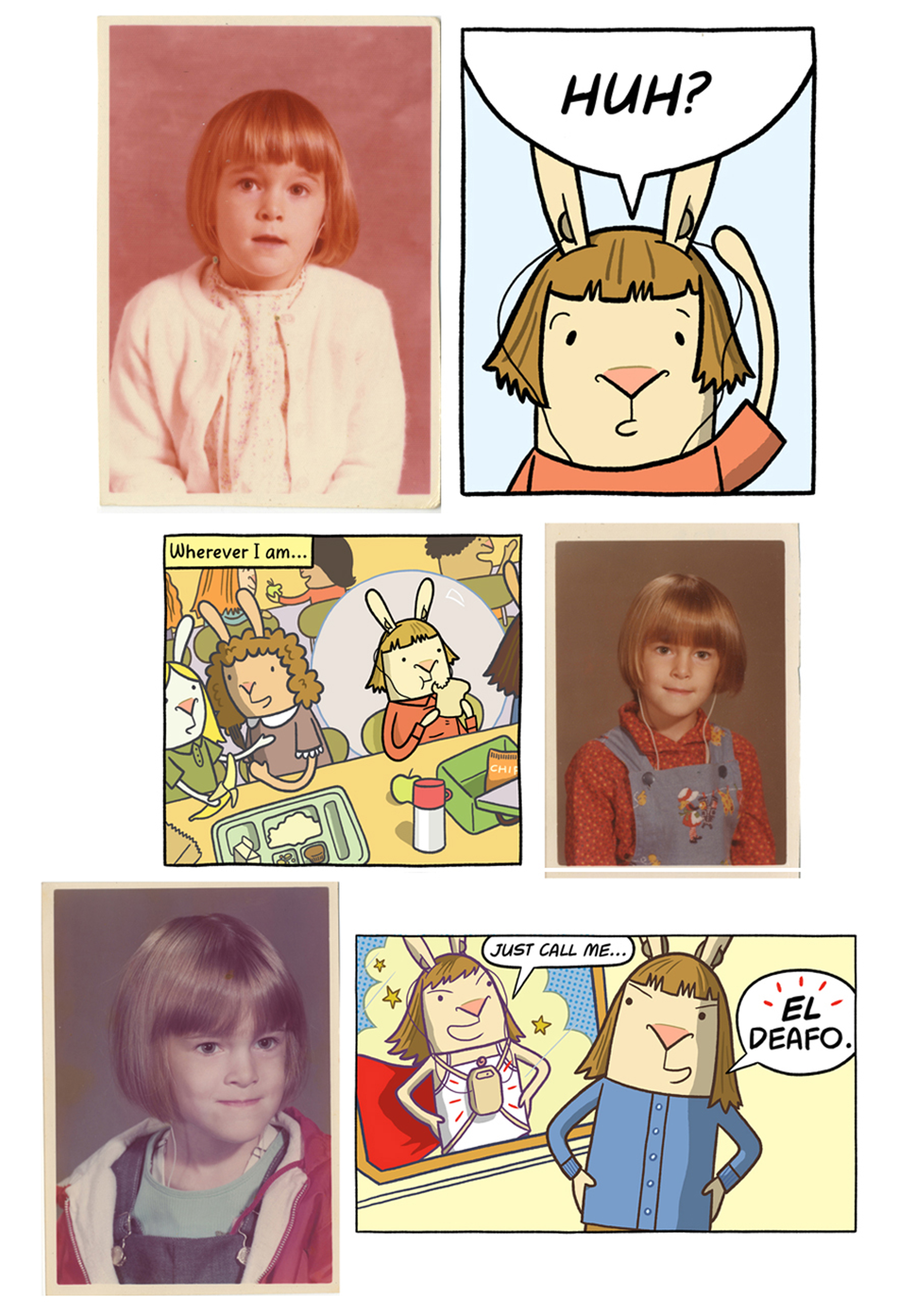 "When the book EL DEAFO begins, Cece is 4. When it ends, she is about 10 or 11. Cece used these photos to help ""age"" the bunny version of herself as the book progresses. Photos and art                      Normal   0           false   false   false     EN-US   JA   X-NONE                                                                                                                                                                                                                                                                                                                                                                               /* Style Definitions */ table.MsoNormalTable 	{mso-style-name:""Table Normal""; 	mso-tstyle-rowband-size:0; 	mso-tstyle-colband-size:0; 	mso-style-noshow:yes; 	mso-style-priority:99; 	mso-style-parent:""""; 	mso-padding-alt:0in 5.4pt 0in 5.4pt; 	mso-para-margin:0in; 	mso-para-margin-bottom:.0001pt; 	mso-pagination:widow-orphan; 	font-size:12.0pt; 	font-family:Cambria; 	mso-ascii-font-family:Cambria; 	mso-ascii-theme-font:minor-latin; 	mso-hansi-font-family:Cambria; 	mso-hansi-theme-font:minor-latin;}      © Cece Bell."
