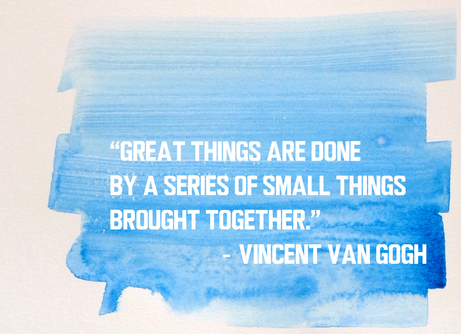 """Great things are done by a series of small things brought together."" - Vincent Van Gogh"