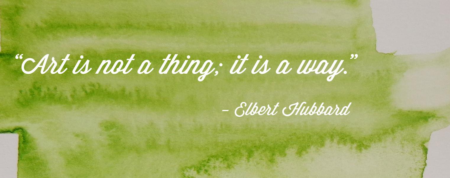 """""""Art is not a thing; it is a way."""" - Elbert Hubbard"""