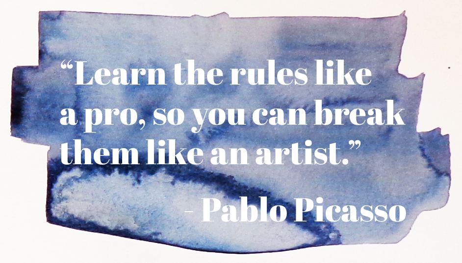 """Learn the rules like a pro, so you can break them like an artist."" - Pablo Picasso"