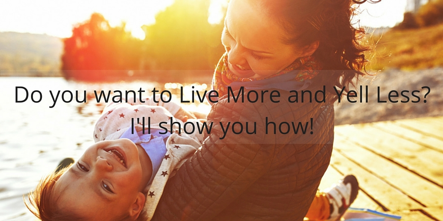 Do you want to Live More and Yell Less-I'll show you how!.jpg