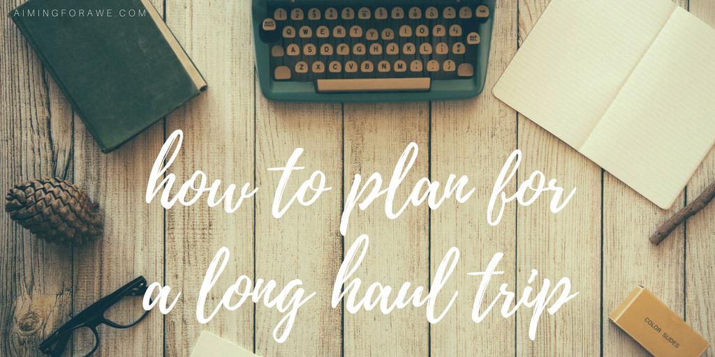 How To Plan for a Long Haul Trip - AIMINGFORAWE.COM