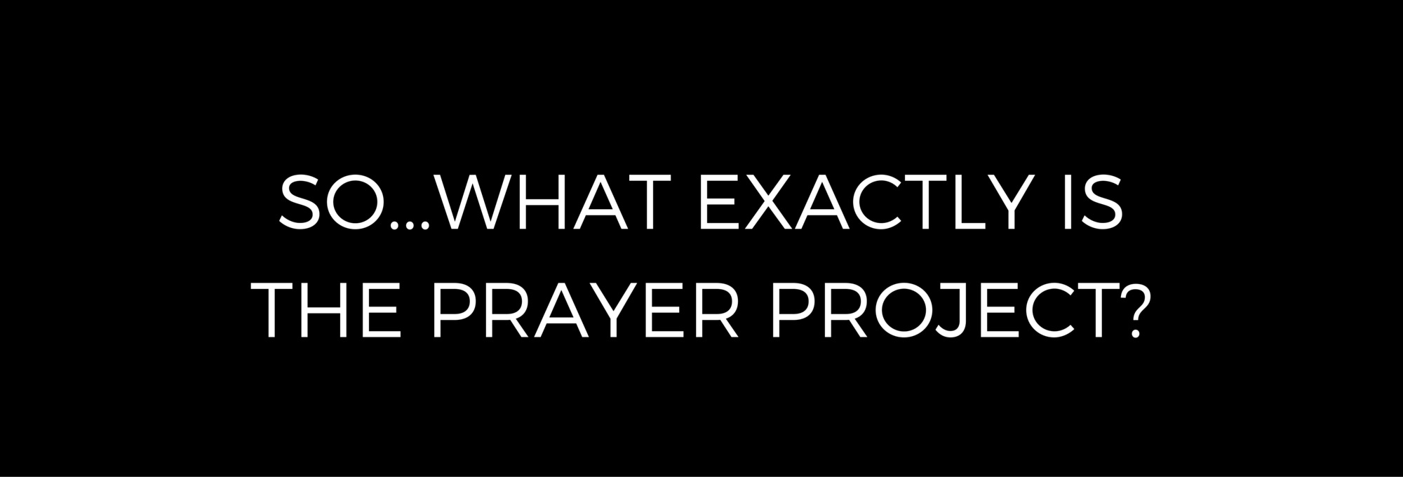 So...What Exactly Is The Prayer Project-.png