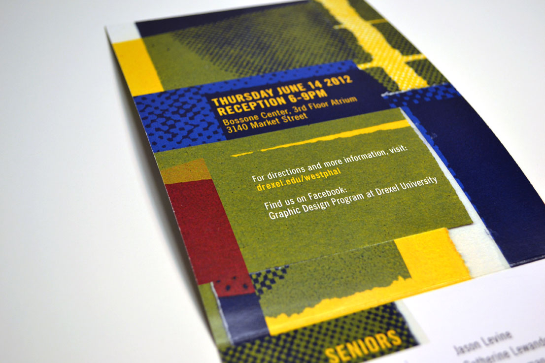 I updated my  website  to include some photos of the invitation (and program booklet cover) for the Drexel University Graphic Design Senior Show.    _________________________   I was asked by the Graphic Design faculty to design the materials for the Graphic Design 2012 Senior Show. This included: a self-mailing invitation, various web graphics, program booklet cover, assorted day of event posters, directional signage, and name plates. Using found scraps of screen prints, I created a collage in my sketchbook that I then scanned into the computer and dissected, reassembled, and manipulated. I wanted the look and feel of all of the materials to showcase the power of color and design more image-based work than typographic (as seen in previous years' invitations.)