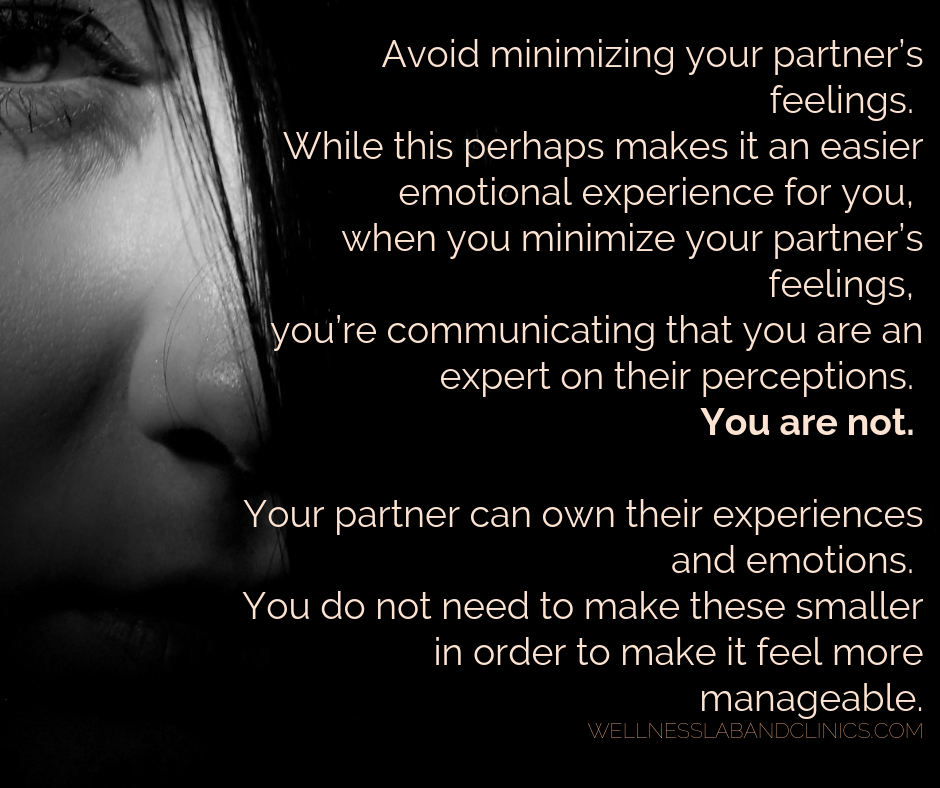IN CONFLICT... Avoid minimizing your partner's feelings. While this perhaps makes it an easier emotional experience for you, when you minimize your partner's feelings, you're communicating that you are an expert on t-2.png