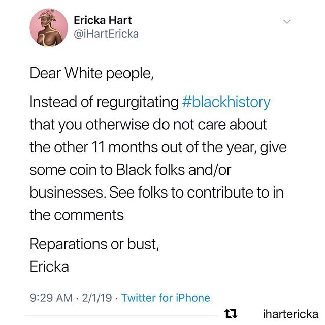 "✨please see @ihartericka's original post and look through the comments to find black businesses and individuals to send reparations to, and if you are a black business/individual, comment with your PayPal/Venmo on her post to get yours!✨ #repost @ihartericka —  A few reasons on why reparations for black people are necessary:  1. 250+ years of slavery  2. The indefinite separation of families  3. 90 years of Jim Crow  4. 60 years of separate but equal  5. 35+ years of racist housing policies  6. Mass incarceration  7. Phrenology and other scientific racisms  8. Henrietta Lacks  9. Black maternal death  10. Oto Benga  11. 4,000+ lynchings  12. Intentional erasure of Black hxstory in school systems  13. Lasting impact of defamatory tropes to prove our inferiority  14. Police brutality  15. Generational wealth gaps  16. For the things we still do not know. For the things yet to be uncovered. • • • Black folks/businesses, please put your Venmo, Cash app, and PayPal in the comments below. • I love us. Happy Black History Month! Cheers to our ancestors and our continued existence! ✊🏾✊🏾✊🏾✊🏾✊🏾✊🏾✊🏾 • • List credit (#1, #3, #4, #5): Ta-Nehisi Coates ""The Case for Reparations"" • • • #happyblackhistorymonth  #iloveBlackpeople  #blackandproud  #reparations  #reparationsorbust"
