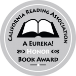 2015  READING IS FUNDAMENTAL /MACY'S MULTICULTURAL COLLECTION 2013 EUREKA SILVER BOOK AWARD, CA READING ASSN. NOTABLE SOCIAL STUDIES TRADE BOOK FOR YOUNG PEOPLE NOMINATED FOR THE GREEN EARTH AWARD, ILLINOIS MONARCH AWARD AND TRIPLE CROWN AWARD