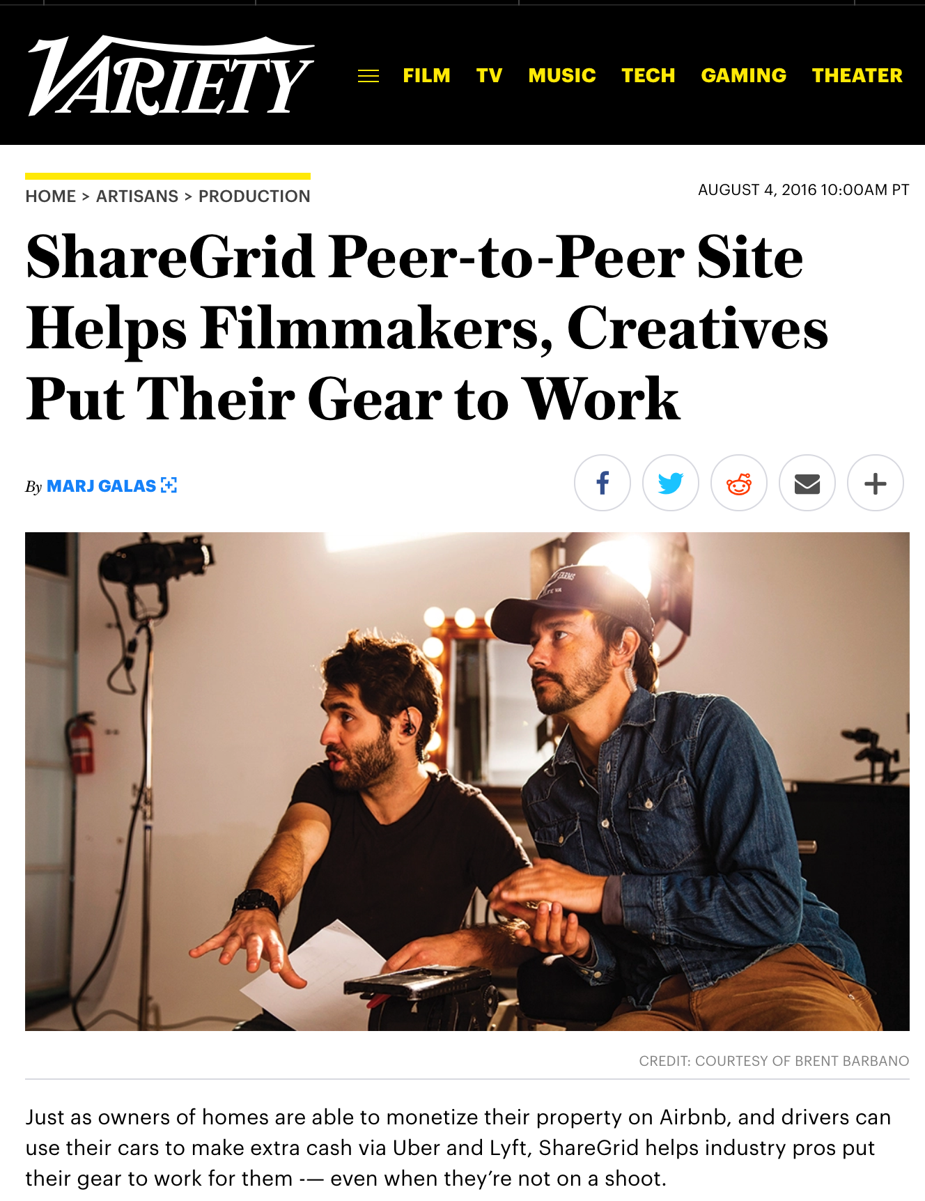 Variety - ShareGrid Peer-to-Peer Site Helps Filmmakers, Creatives Put Their Gear to Work - Just as owners of homes are able to monetize their property on Airbnb, and drivers can use their cars to make extra cash via Uber and Lyft, ShareGrid helps industry pros put their gear to work for them -— even when they're not on a shoot.How it started: ShareGrid, a peer-to-peer gear marketplace for filmmakers and creatives, is the brainchild of founders Brent Barbano, Arash Shiva, and Marius Ciocirlan — all creatives themselves. In 2013, Barbano, a DP, was working on a documentary that highlighted the sharing economy when the inspiration hit him to create a sharing network for filmmakers. He connected with product designers Shiva and Ciocirlan, and the trio began to develop the concept. In advance of launching the service, they posted an ad on Facebook that resultedin 3,000 sign-ups.