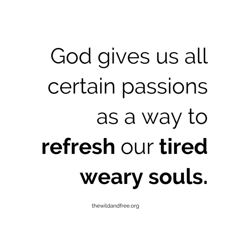 God given passions refresh our tired weary souls