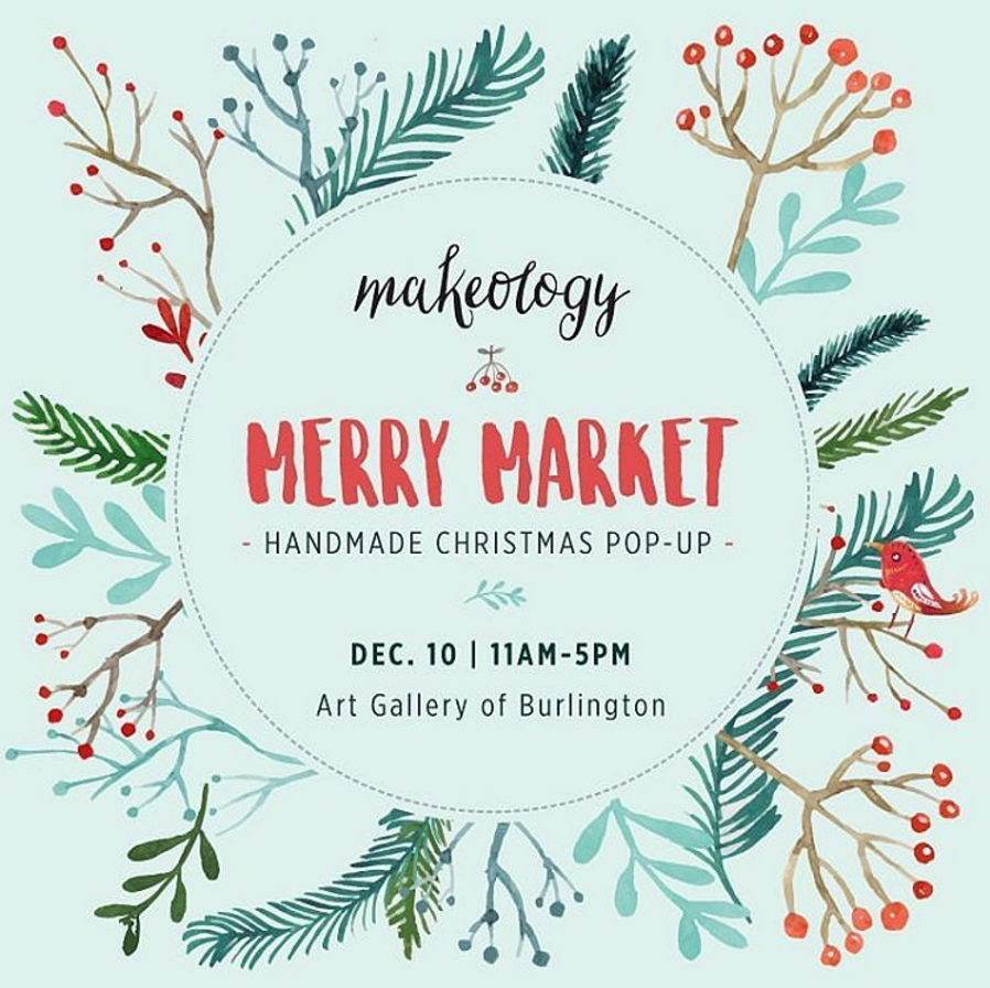 MAKEOLOGY MERRY MARKET:  Sat. Dec. 10, 11AM-5PM, Art Gallery of Burlington.  Bringing together a large group of crafters who enjoy supporting one another.