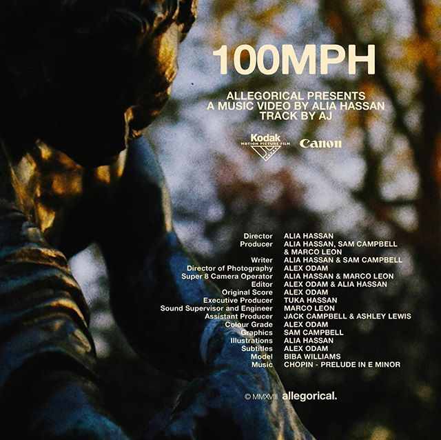 AJ - 100MPH // OUT NOW  Director: Alia Hassan Producer: Alia Hassan, Sam Campbell & Marco Leon Writer: Alia Hassan & Sam Campbell Director of Photography: Alex Odam Super 8 Camera Operator: Alia Hassan & Marco Leon Editor: Alex Odam & Alia Hassan Original Score: Alex Odam Executive Producer: Tuka Hassan Sound Supervisor and Engineer: Marco Leon Assistant Producer: Jack Campbell & Ashley Lewis Colour Grade: Alex Odam Graphics: Sam Campbell Illustrations: Alia Hassan Subtitles: Alex Odam Model: Biba Williams Music: Chopin - Prelude in E Minor (OP. 28 NO. 4) Special thanks: Ade Udoma, Michelle Janssen, Arnis Hiseni, Ali Osman & Bertie Gilbert
