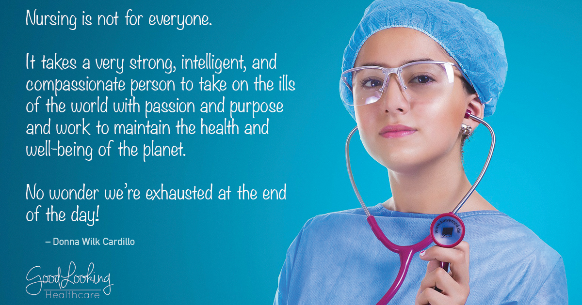 "Nursing Quote - ""Nursing is not for everyone. It takes a very strong, intelligent, and compassionate person to take on the ills of the world with passion and purpose and work to maintain the health and well-being of the planet. No wonder we're exhausted at the end of the day."" - Donna Wilk Cardillo"
