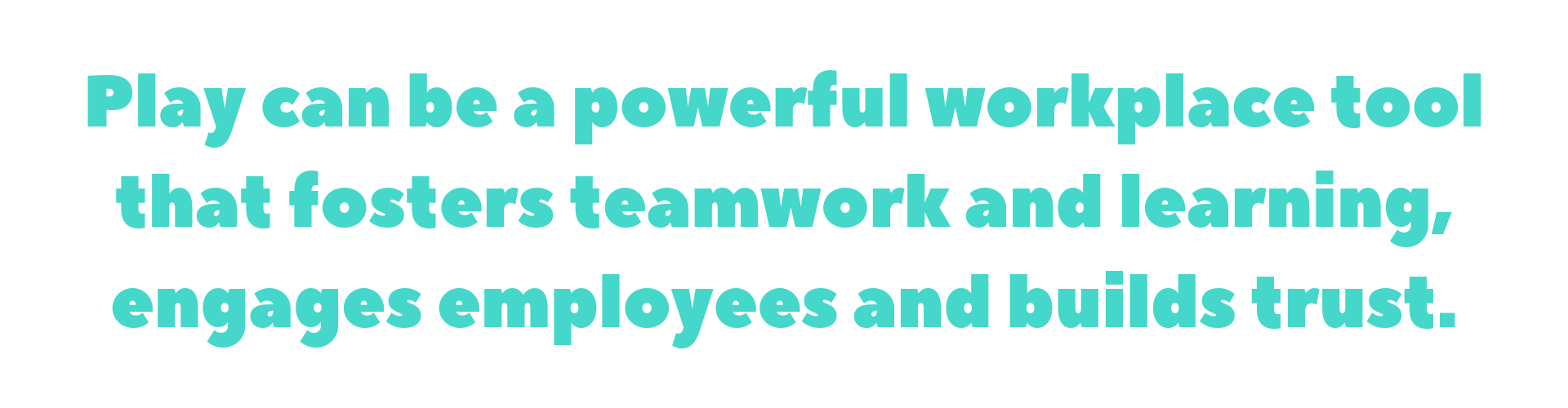 Play can be a powerful workplace tool that fosters teamwork and learning, engages employees and builds trust..png