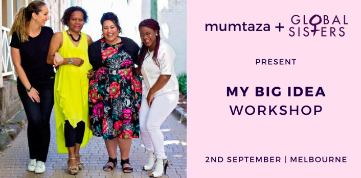 The Mumtaza Network is excited to partner with Global Sisters and One Roof Women to bring you the 'My Big Idea' Workshop.  'My Big Idea' is a half-day incubator program perfectly tailored to idea (or pre-idea) stage businesses.  This workshop is facilitated by Global Sisters, and is perfect for those without an idea, with too many ideas or with a very early stage business hunch.  It is designed to help women FIND the 'big idea' that they want to turn into a business.