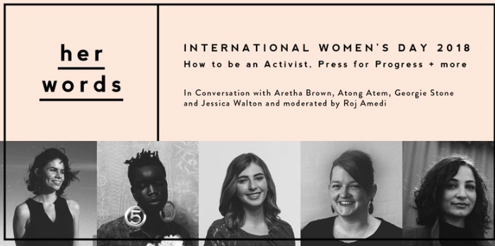 Ever wondered how activists got started? Or how to actually create change for good in your life in little and big ways?  2017 was a big year for women and the world, and 2018 looks to be even bigger. This International Women's Day we're celebrating by bringing together a panel of five incredible women to talk about how they're pressing for progress.  Moderated by Roj Amedi, we'll chat to Aretha Brown, Georgie Stone, Atong Atem and Jessica Walton to learn about what it means to be an activist and feminist in today's world and how you can create change even in the smallest of ways in your life.  The panel will touch upon the challenges we're up against, the conversations we should be having and how to practise self-care and self-love in the face of injustice and discrimination.  This event is all about bringing women together to learn, listen, talk and support one another in this fight for equality. You'll have a chance to ask all your questions, be a part of our community and reflect on how you can make a difference – yes, you.  The team will also be celebrating their first birthday by launching the second season of her words – our web series sharing the stories of those who identify as women. Enjoy a sneak preview of their newest episode.  Drinks + nibbles provided as well as a delicious goodie bag for all attendees.