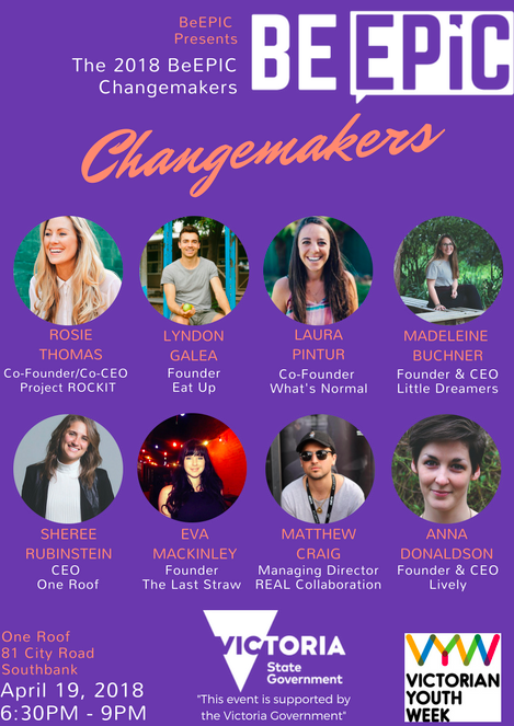 On Thursday the 19th of April, BeEPIC will be hosting BeEPIC Changemakers. Changemakers is highlighting some EPIC people doing EPIC things in the community, business and life.  The evening will see each inspiring speaker sharing their story for 10 minutes, this will include a 5-minute pitch and 5 minutes of Q & A. Following this, the power to make change will be turned over to our attendees. Attendees will get to vote for their favourite presenters and the winning presenter will receive $500! This money will go towards their organisation or a charity of their choice.  Make sure you register for a ticket below as this event is strictly limited to 100 spots.  * BeEPIC Changemakers is an event supported by the Victorian Government as part of Victorian Youth Week 2018 *
