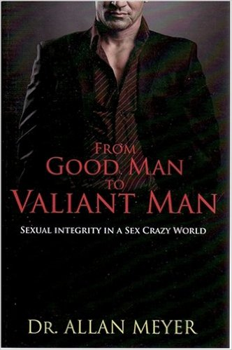 From Good Man to Valiant Man  by Allan Meyer