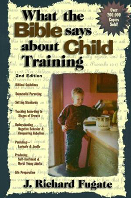 What the Bible Says About Child Training  by J. Richard Fugate