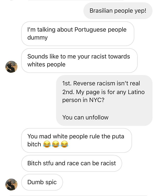 I am posting this to give you all a glimpse into what I deal with daily. We must always out injustices, racism, and xenophobia et. al when they arise.  These were sent by a white woman. She asked if I post Portuguese people on the page. This was the response I got.  The stuff we have to deal with as Peoples/Women of Color. Call me a spic, call me dumb, call me a nigger, as least I'm making change.  Blocked.