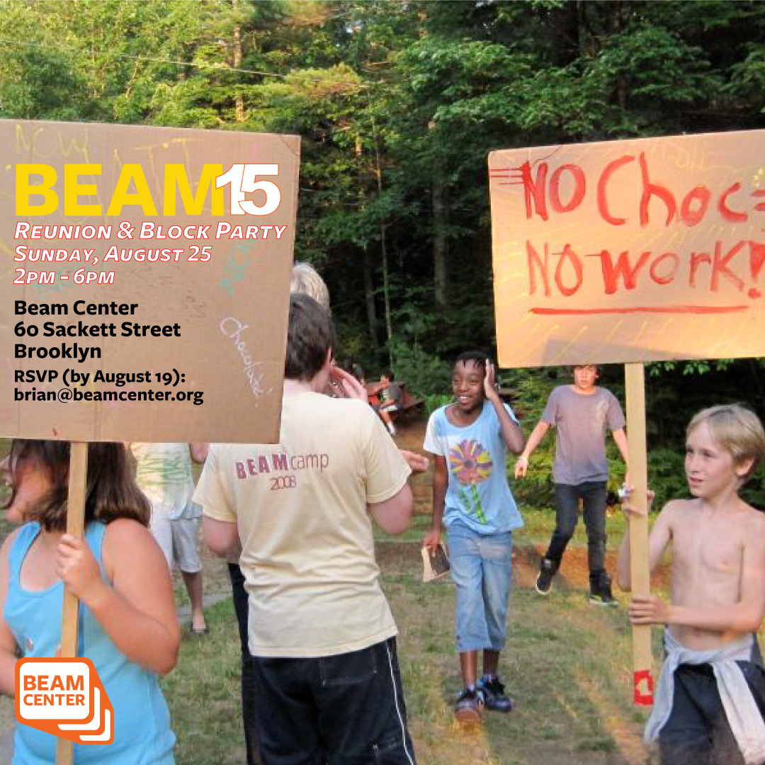 BEAM15 Reunion & Block Party - Calling all Beamers past, present and future!!! We are throwing a party in your honor.Sunday, August 252pm-6pmBeam Center60 Sackett Streetrsvp: brian@beamcenter.orgPlease see Facebook Event Page to RSVP, share and for updated details.https://www.facebook.com/beamcenternyc/