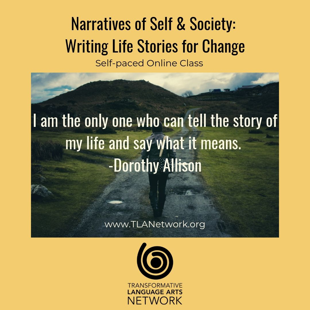 "Online writing class Narratives of Self & Society: Writing Life Stories for Change offered through the Transformative Language Arts Network. ""I am the only one who can tell the story of my life and say what it means"" by Dorothy Allison."