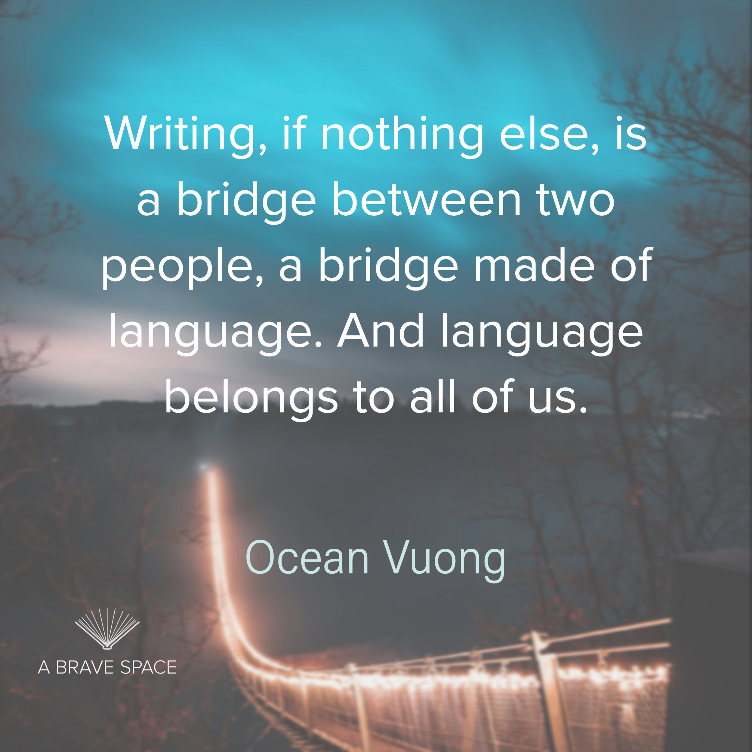 Writing, if nothing else, is a bridge between two people, a bridge made of language. And language belongs to all of us. Ocean Vuong