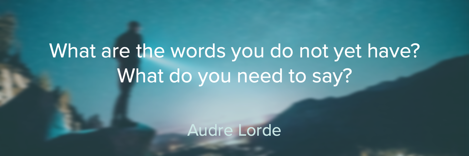 "Online writing classes with Liz Burke-Cravens in Oakland, California. ""What are the words you do not yet have? What do you need to say?"" by Audre Lorde"