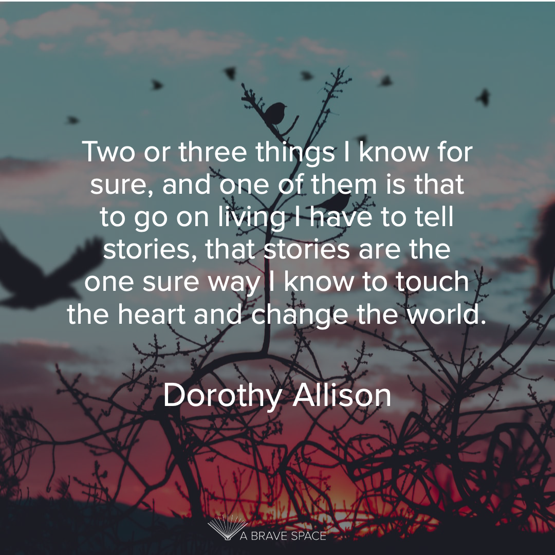 Two or three things I know for sure, and one of them is that to go on living I have to tell stories, that stories are the one sure way I know to touch the heart and change the world. - Dorothy Allison.