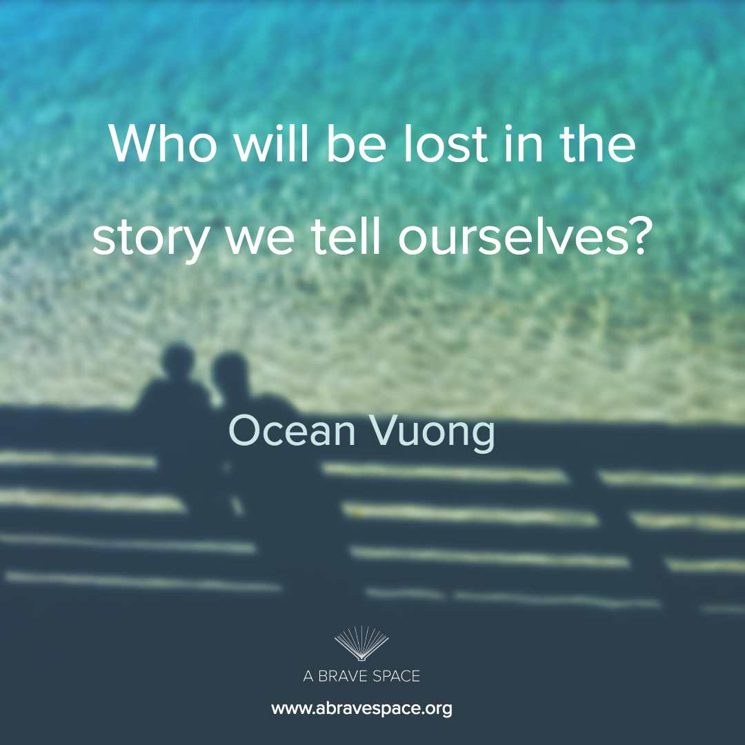 """Who will be lost in the stories we tell ourselves?"" - Ocean Vuong"