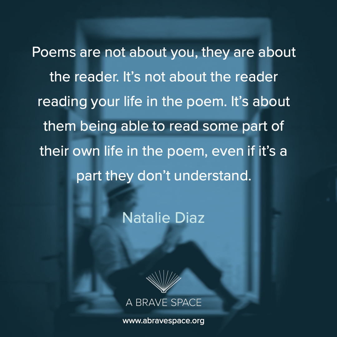 """Poems are not about you, they are about the reader. It's not about the reader reading your life in the poem. It's about them being able to read some part of their own life in the poem, even it it's a party they don't understand."" -Natalie Diaz"