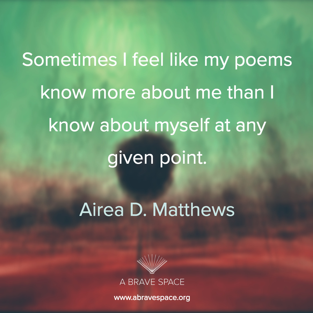 """Sometimes I feel like my poems know more about me than I know about myself at any given point."" -Airea D. Matthews"