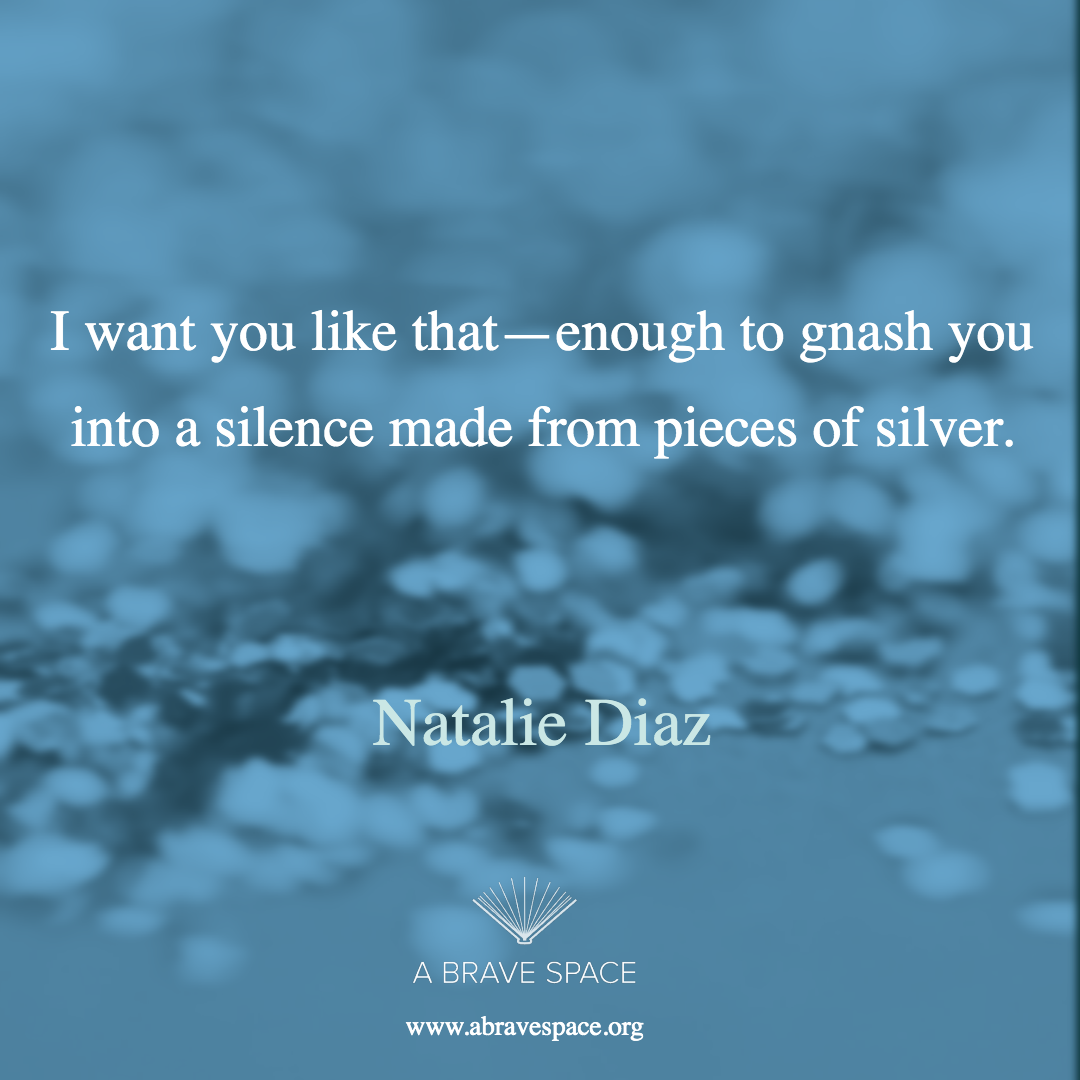 I want you like that—enough to gnash you  into a silence made from pieces of silver.  -Natalie Diaz
