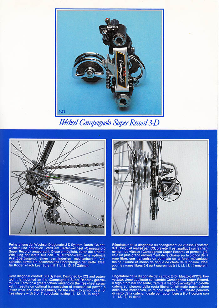 ICS re-worked the rear Campagnolo Super Record Derailleur naming their superior version the 3-D System. Suggesting that the  3-D deralleur lessened chain wear and inmproved power, especially on 11, 12, 13, and 14 tooth cogs.