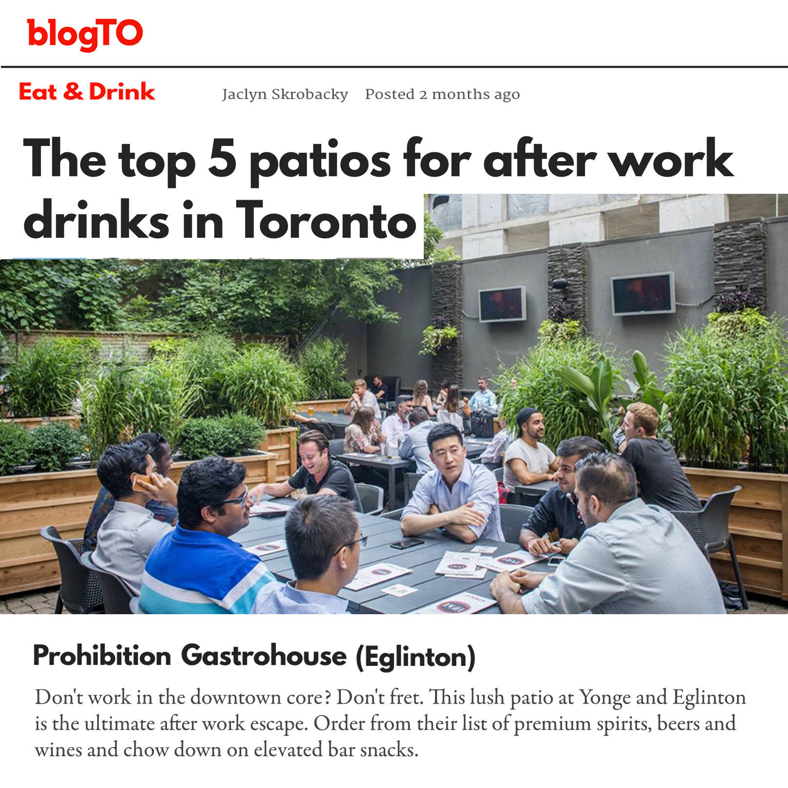 Prohibition Gastrohouse (Eglinton) Don't work in the downtown core? Don't fret. This lush patio at Yonge and Eglinton is the ultimate after work escape. Order from their list of premium spirits, beers and wines and chow down on elevated bar snacks.