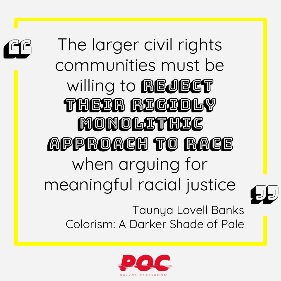 """Image is a quote reading """"The larger civil rights communities must be willing to reject their rigidly monolithic approach to race when arguing for meaningful racial justice."""" by Taunya Lovell Banks, author of  Colorism: A Darker Shade of Pale."""