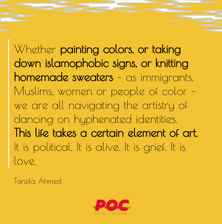 """Image has yellow background with white and grey swirls at the top. Large text reads: """"Whether painting colors, or taking down islamophobic signs, or knitting homemade sweaters – as immigrants, Muslims, women or people of color – we are all navigating the artistry of dancing on hyphenated identities. This life takes a certain element of art. It is political. It is alive. It is grief. It is love."""" Smaller texts underneath reads: """"Tanzila Ahmed."""" On the bottom is the POC logo in red."""