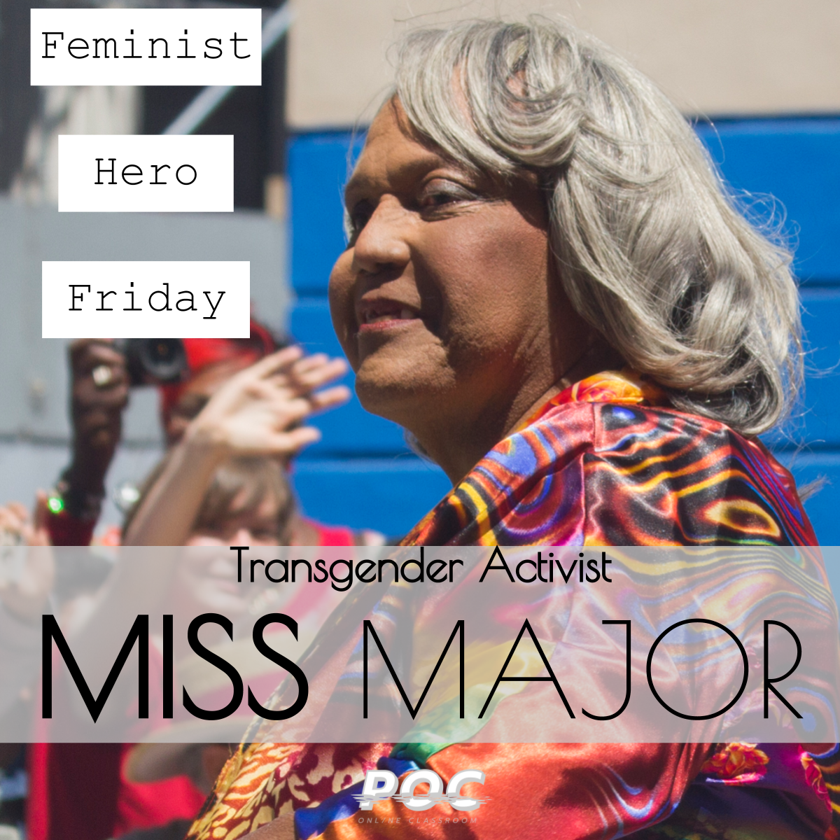 "Image is Miss Major looking to the left side of the frame, wearing a brightly colored jacket. To her left are three text boxes reading ""Feminist Hero Friday."" Underneath is a textbox reading ""Transgender Activist Miss Major."" A white POC logo is at the bottom. Original image via  Jawbreaker ."