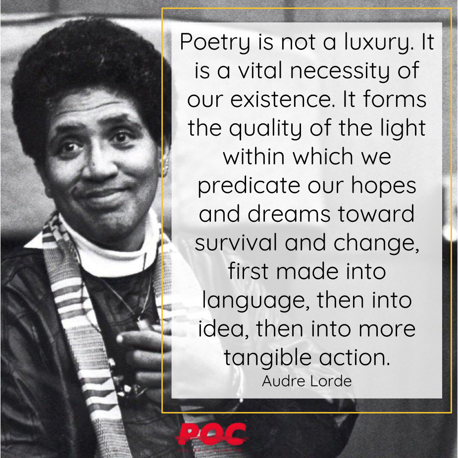 """Black white image of Audre Lorde smiling. To her left is a white box with a yellow outline and a quote reading: """"Poetry is not a luxury. It is a vital necessity of our existence. It forms the quality of the light within which we predicate our hopes and dreams toward survival and change, first made into language, then into idea, then into more tangible action."""" The red POC logo is at the bottom of the image. Image via the  Feminist Wire ."""