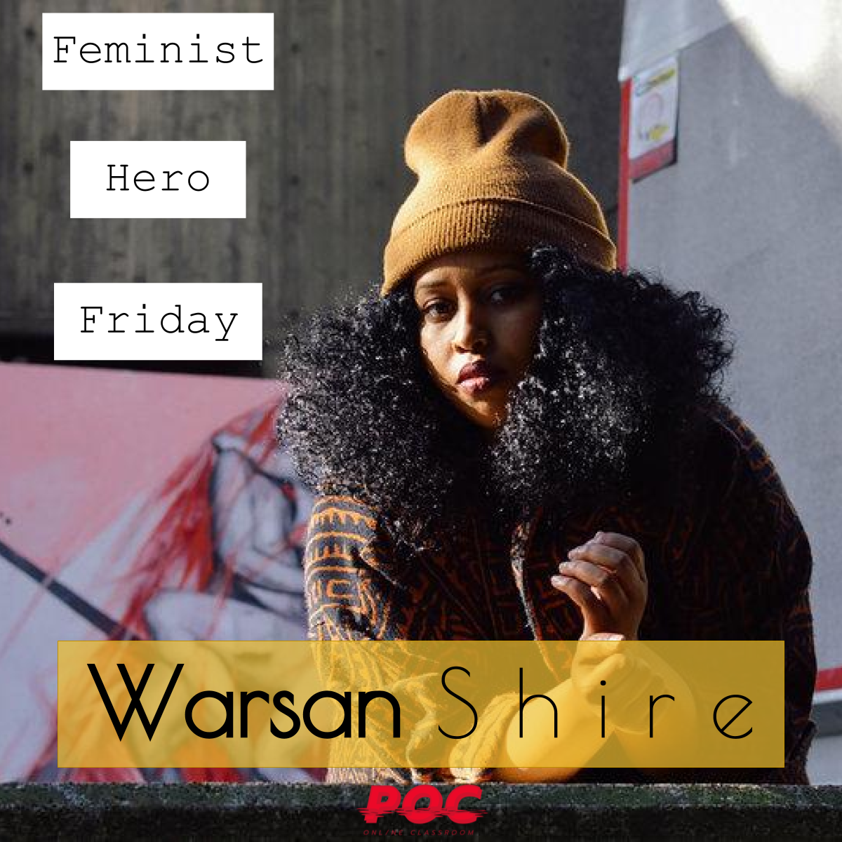 """Image of Warsan Shire wearing a beanie hat and looking at the camera. To her left are three text boxes reading """"Feminist Hero Friday."""" Beneath her is a mustard colored text box reading """"Warsan Shire."""" The red POC logo is at the bottom. Original image by  Amaal Said ."""