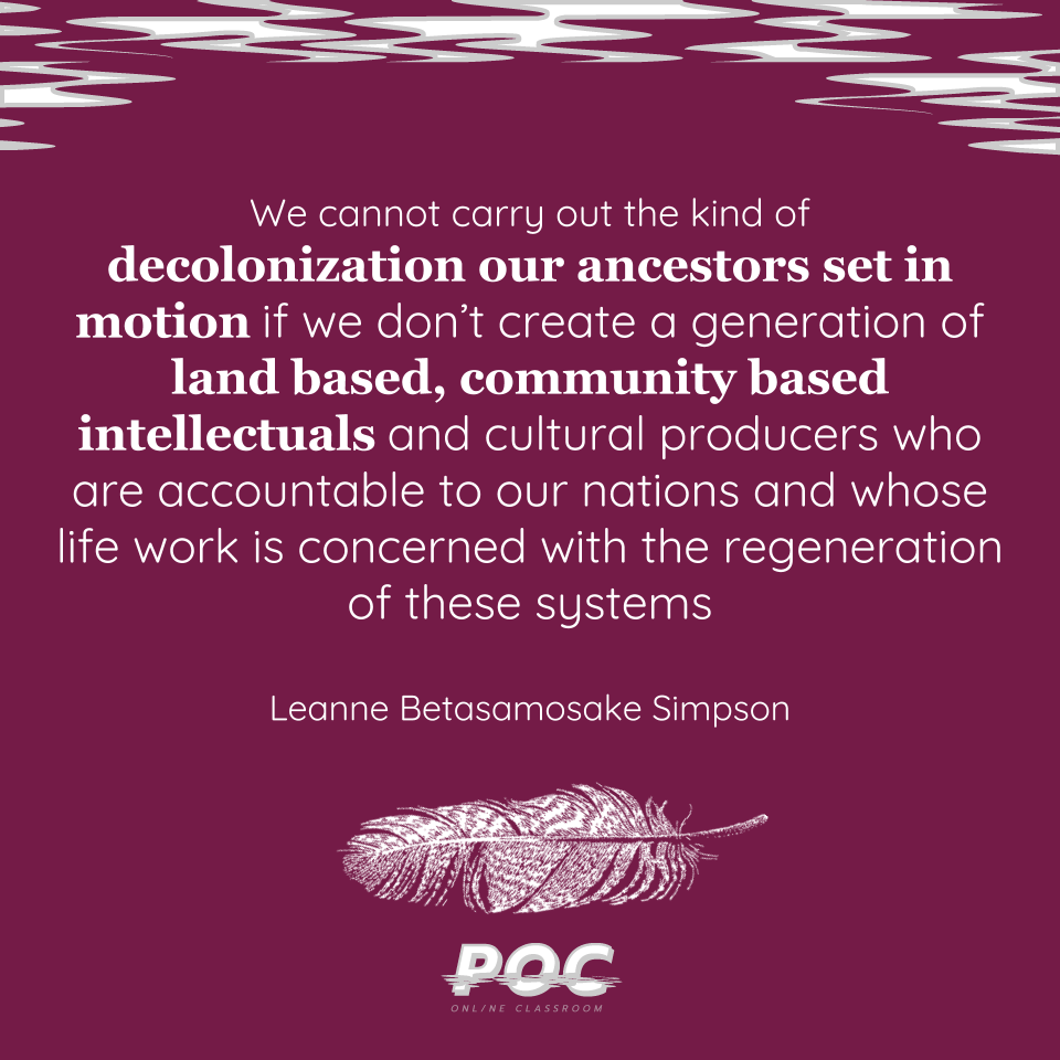 "Image is a dark purple background with grey and white swirls at the top. White text reads: ""We cannot carry out the kind of decolonization our ancestors set in motion if we don't create a generation of land based, community based intellectuals and cultural producers who are accountable to our nations and whose life work is concerned with the regeneration of these systems. Leanne Betasamosake Simpson."" A white feather is beneath the text with the white POC logo at the bottom."