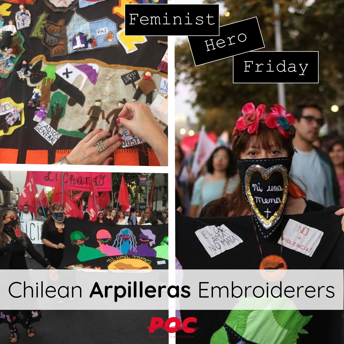 """Three images from top left: two hands embroidering a quilt with people, mountains, and signs; a woman with flowers in her hair and her mouth covered by a bandana holding an embroidered banner reading """"no violencia;"""" and three women, with their mouths covered by black bandanas, holding a large embroidered banner with a series of colorful individuals embroidered on it. At the top of the image are three text boxes reading """"Feminist Hero Friday."""" At the bottom is a larger text box reading """"Chilean Arpilleras Embroiderers."""" The red POC logo is at the bottom. All images via  Memorarte facebook page ."""