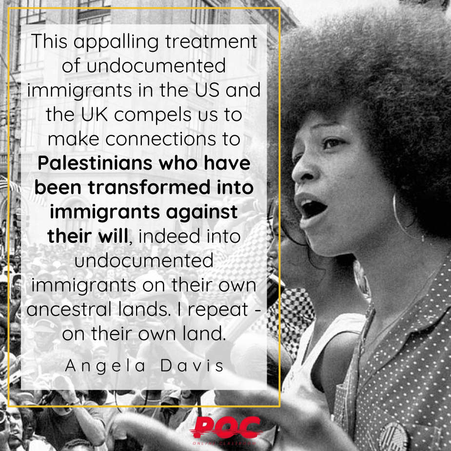"""Image is a black and white picture of a young Angela Davis speaking to a crowd. To her left is a text box with the quote """"This appalling treatment of undocumented immigrants in the US and the UK compels us to make connections to Palestinians who have been transformed into immigrants against their will, indeed into undocumented immigrants on their own ancestral lands. I repeat - on their own land."""" with the words Angela Davis underneath. The red POC logo is at the bottom of the image."""