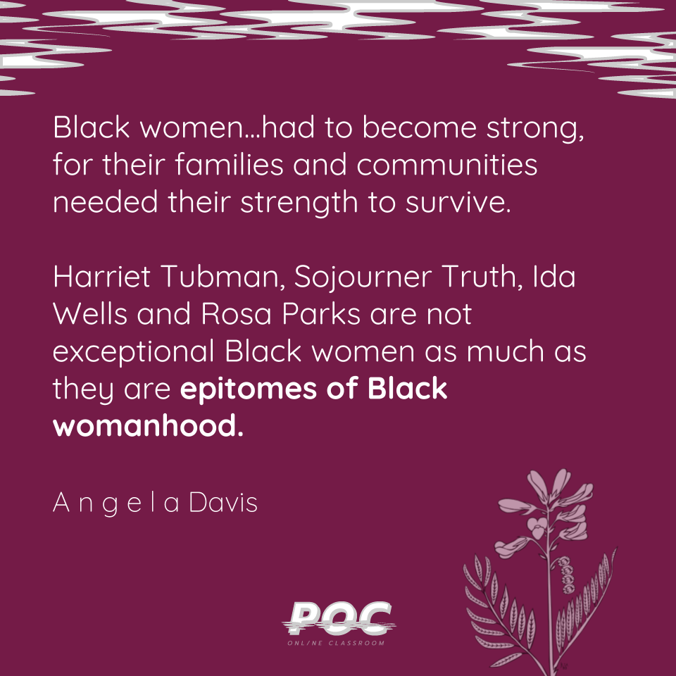 """Purple background with white and grey swirls on the top. A white outline of a flower is on the bottom with the white POC logo. A quote reads """"Black women...had to be strong, for their families and communities needed their strength to survive. Harriet Tubman, Sojournor Truth, Ida Wells and Rosa Parks are not exceptional Black women as much as they are epitomes of black womanhood."""" with Angela Davis underneath."""