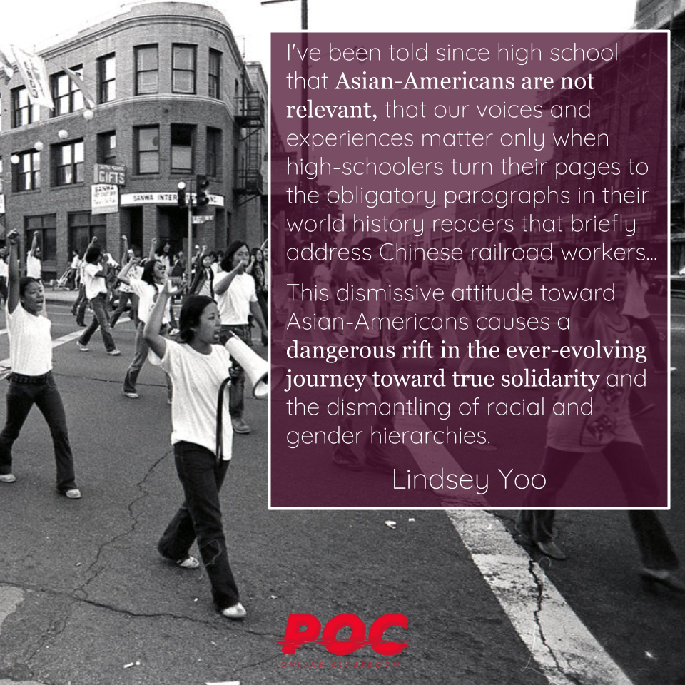"""Black and white image of Asian women marching in the streets, fists raised and using bullhorns. To their right is a purple text box with a quote that reads """"I've been told since high school that Asian-Americans are not relevant, that our voices and experiences matter only when high-schoolers turn their pages to the obligatory paragraphs in their world history readers that briefly address Chinese railroad workers...This dismissive attitude toward Asian-Americans causes a dangerous rift in the ever-evolving journey toward true solidarity and the dismantling of racial and gender hierarchies."""" Lindsey Yoo's name is underneath. The red POC logo is at the bottom of the frame."""