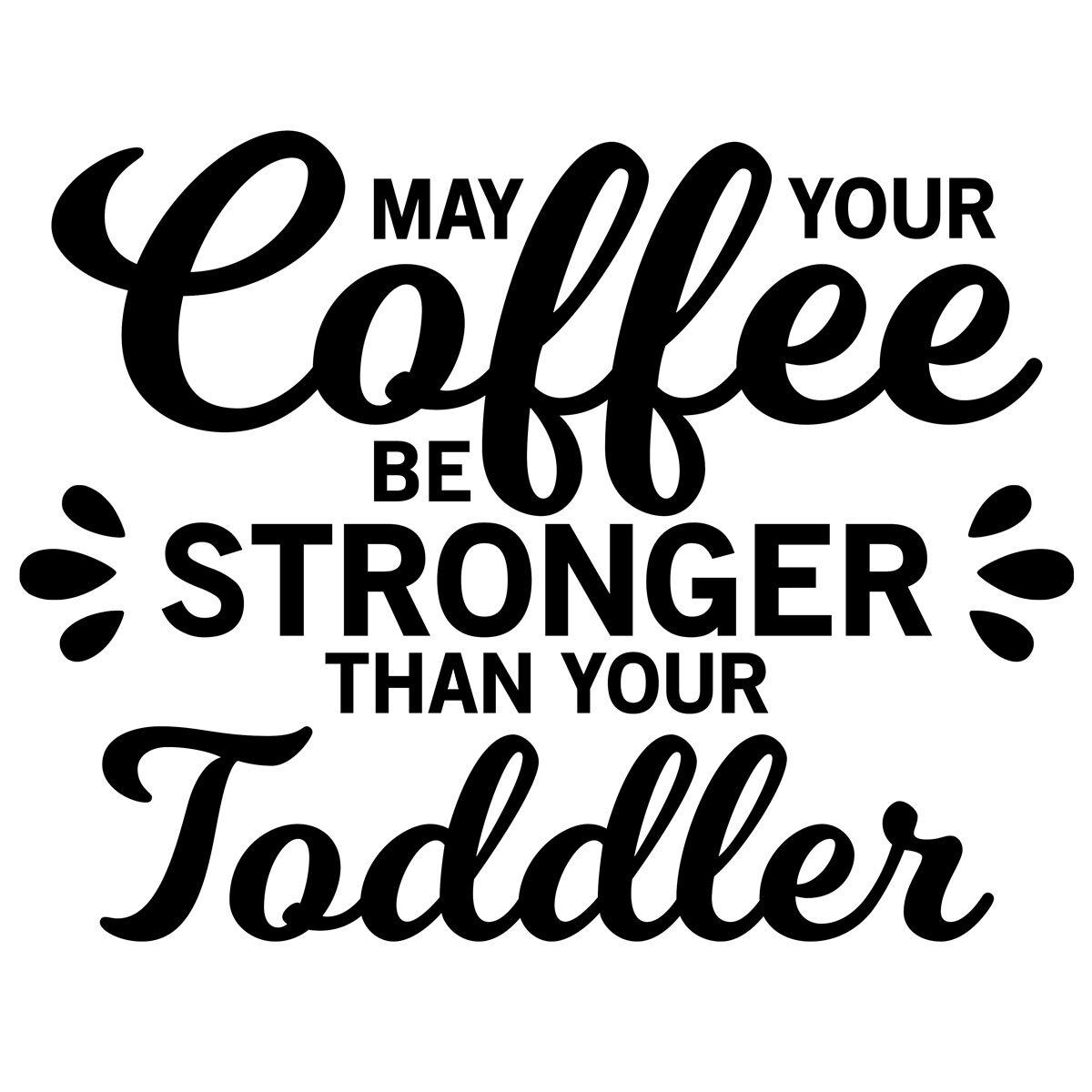 S24   Coffee Stronger then Toddler